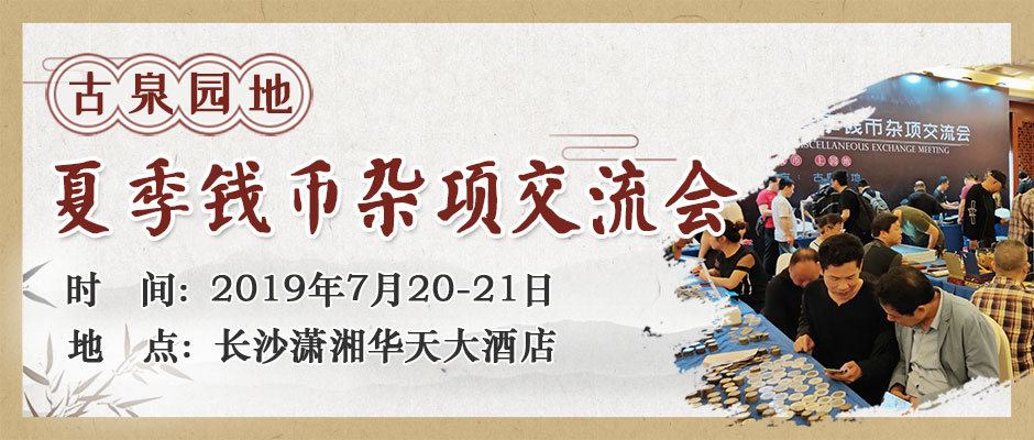 2019古泉园地夏季钱币杂项交流会于7月20-21日在长沙举行